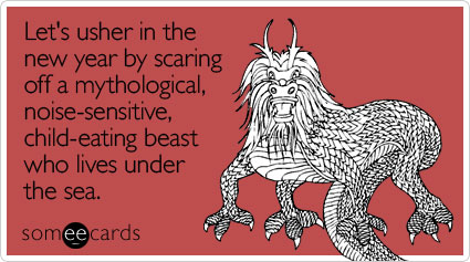 someecards.com - Let's usher in the new year by scaring off a mythological, noise-sensitive, child-eating beast who lives under the sea