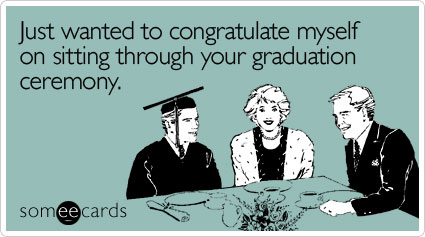 Funny Graduation Ecard: Just wanted to congratulate myself on sitting through your graduation ceremony.