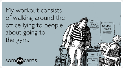 someecards.com - My workout consists of walking around the office lying to people about going to the gym.