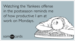 Watching the Yankees offense in the postseason reminds me of how productive I am at work on Mondays.