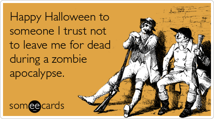Funny Halloween Ecard: Happy Halloween to someone I trust not to leave me for dead during a zombie apocalypse.