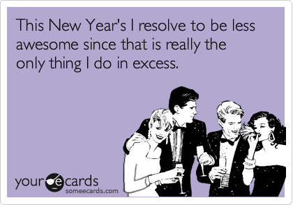 someecards.com - This New Year's I resolve to be less awesome since that is really the only thing I do in excess.