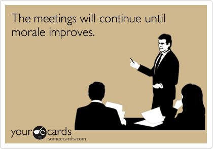 someecards.com - The meetings will continue until morale improves.