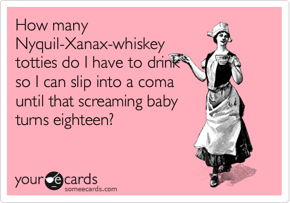 Funny Get Well Ecard: How many Nyquil-Xanax-whiskey totties do I have to drink so I can slip into a coma until that screaming baby turns eighteen?
