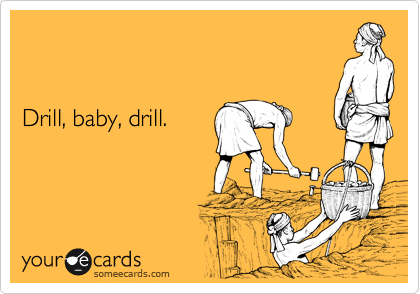 Funny Somewhat Topical Ecard: Drill, baby, drill.