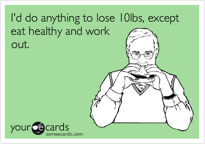someecards.com - I'd do anything to lose 10lbs, except eat healthy and work out.