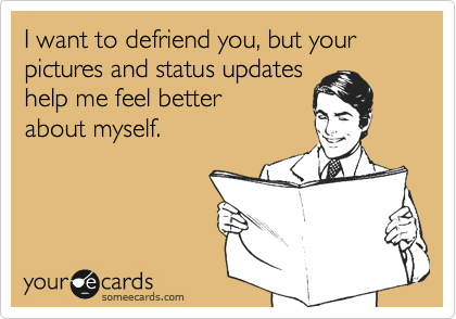 Funny Confession Ecard: I want to defriend you, but your pictures and status updates help me feel better about myself.