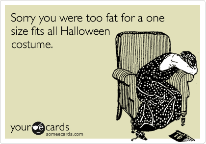 Funny Halloween Ecard: Sorry you were too fat for a one size fits all Halloween costume.