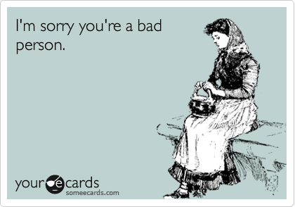 Image result for i'm sorry you're a bad person