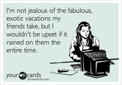 I M Not Jealous Of The Fabulous Exotic Vacations My Friends Take But I Wouldn T Be Upset If It Rained On Them The Entire Time Workplace Ecard
