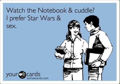 Watch the Notebook  cuddle I prefer Star Wars  sex