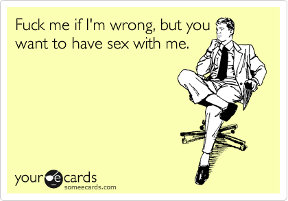 Fuck Me If Im Wrong But You Want To Have Sex With Me