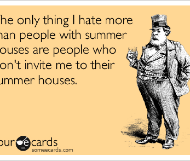 The Only Thing I Hate More Than People With Summer Houses Are People Who Don
