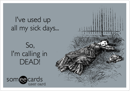 I've Used Up All My Sick Days So I'm Calling In DEAD