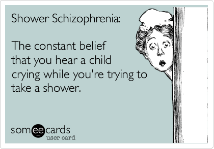 Shower Schizophrenia:The constant belief that you hear a child crying while you're trying to take a shower.