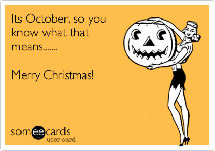 It's October, so you know what that means... Merry Christmas!