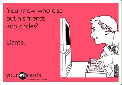 someecards.com - You know who else put his friends into circles? Dante.