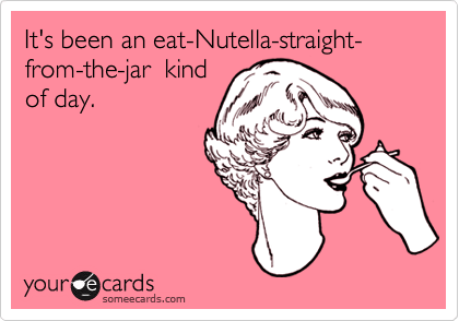 It's been an eat Nutella straight from the jar kind of day