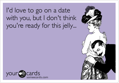 I'd love to go on a date with you but I don't think you're ready for this jelly