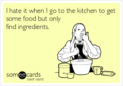 I hate it when I go to the kitchen to get some food but only find ingredients.