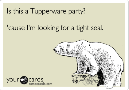 Is This A Tupperware Party? 'cause I'm Looking For A Tight