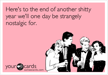 someecards.com - Here's to the end of another shitty year we'll one day be strangely nostalgic for.
