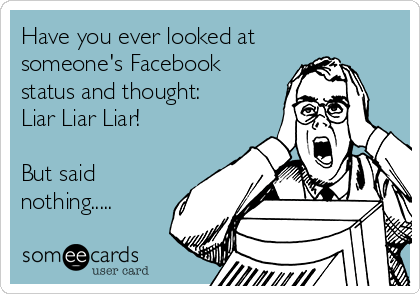 https://i0.wp.com/cdn.someecards.com/someecards/usercards/have-you-ever-looked-at-someones-facebook-status-and-thought-liar-liar-liar-but-said-nothing-5cca3.png