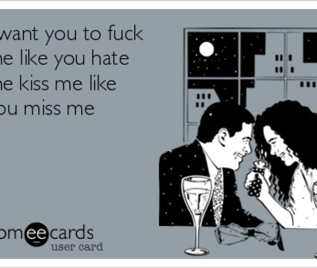 I Want You To Fuck Me Like You Hate Me Kiss Me Like You Miss Me Thinking Of You Ecard