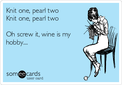 Knit one, pearl twoKnit one, pearl two Oh screw it, wine is my hobby....