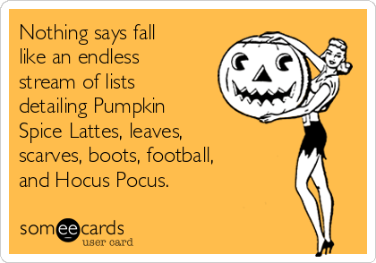 Nothing says fall like an endless stream of lists detailing Pumpkin Spice Lattes, leaves, scarves, boots, football, and Hocus Pocus.