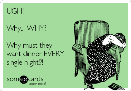 UGH! Why... WHY? Why must they want dinner EVERY single night!?!