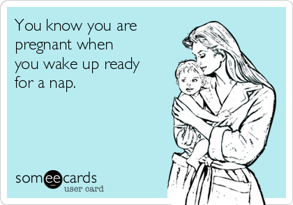 You know you are pregnant when you wake up ready for a nap.