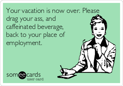 Your Vacation Is Now Over Please Drag Your Ass And Caffeinated Beverage Back To Your Place Of Employment Workplace Ecard