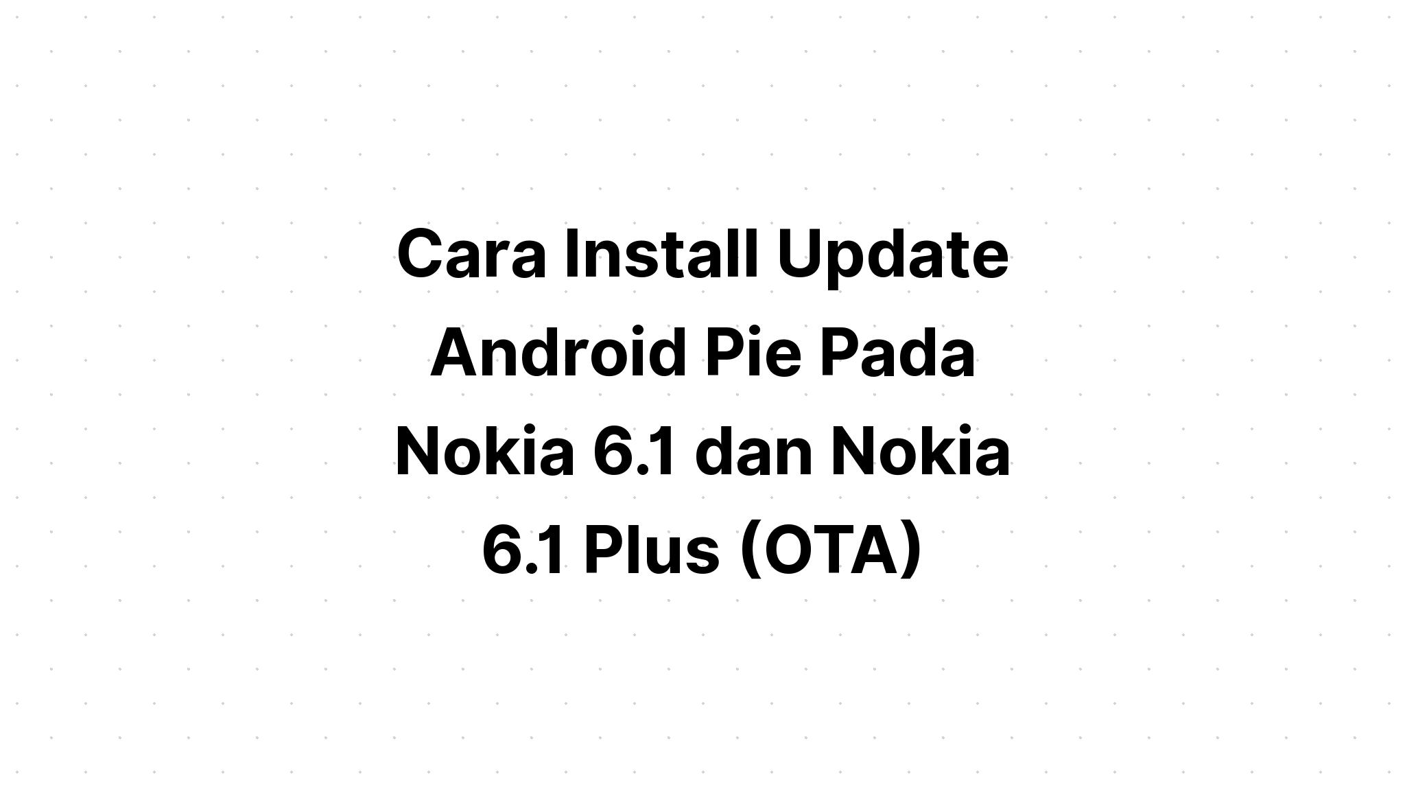 Cara Install Update Android Pie Pada Nokia 6.1 dan Nokia 6