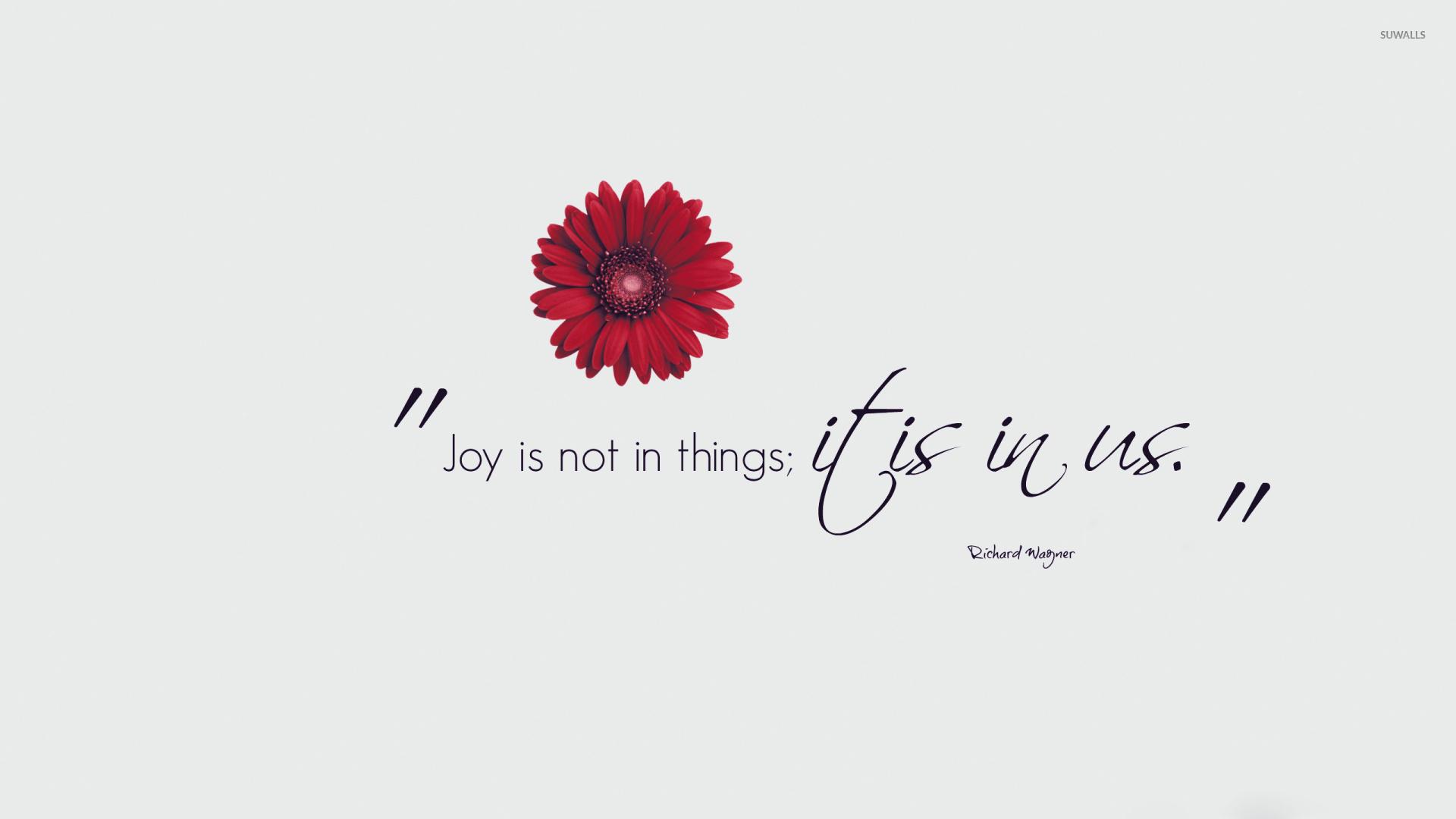 Joy Is Not In Things It Is In Us Wallpaper Quote
