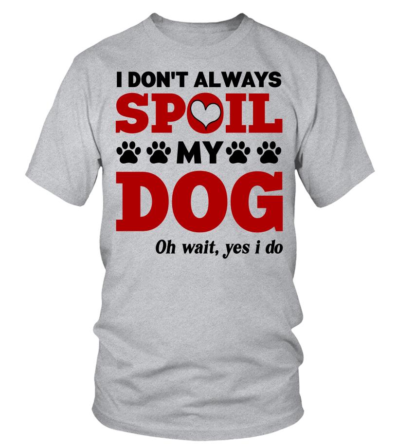 I Don't Always Spoil My Dog T-Shirt