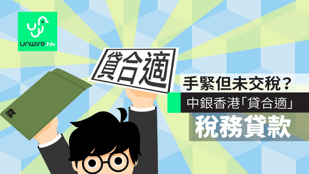 手緊但未交稅?中銀香港「貸合適」稅務貸款 - 香港 unwire.hk