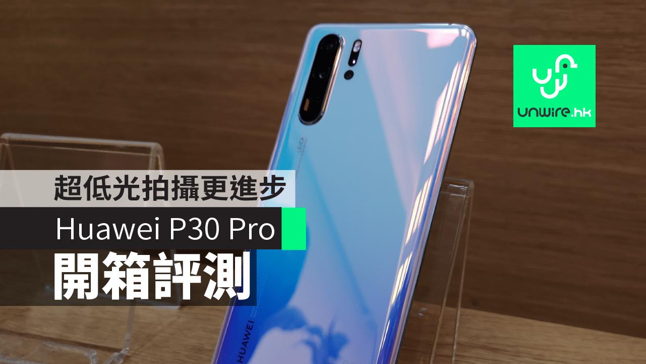 【Huawei P30 Pro】開箱評測 - 超低光拍攝更進步 | 香港 UNWIRE.HK 玩生活.樂科技