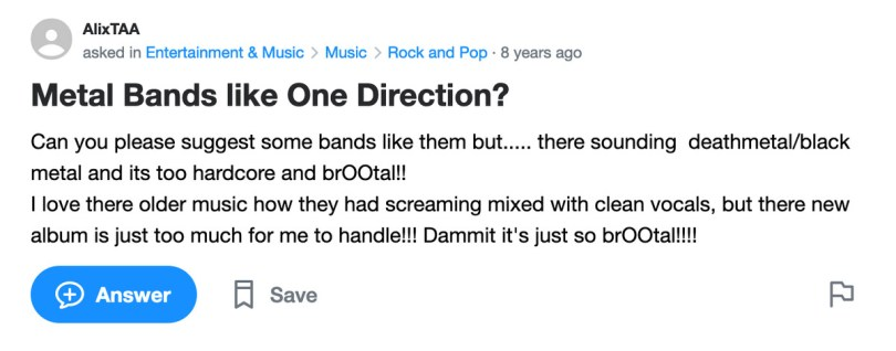 Yahoo Answers post: Metal Bands like One Direction? Can you please suggest some bands like them but..... there sounding deathmetal/black metal and its too hardcore and brOOtal!! I love there older music how they had screaming mixed with clean vocals, but there new album is just too much for me to handle!!! Dammit it's just so brOOtal!!!!