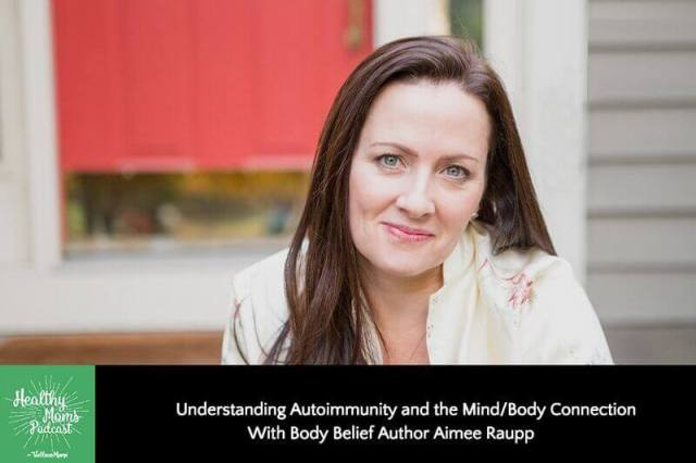 Understanding Autoimmunity and the Mind/Body Connection with Body Belief Author Aimee Raupp