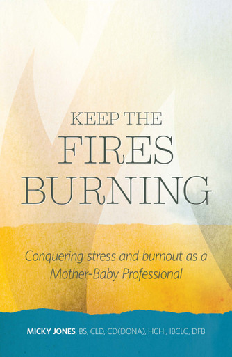 Keep the fires burning CONQUERING STRESS AND BURNOUT AS A MOTHER-BABY PROFESSIONAL