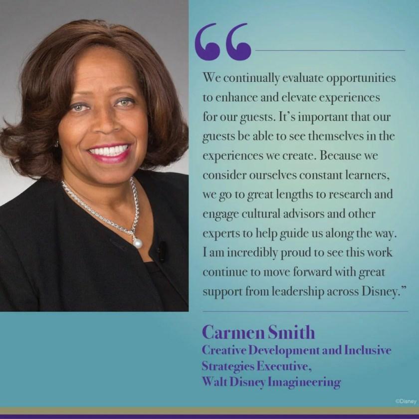 """""""Evaluamos continuamente las oportunidades para mejorar y elevar las experiencias de nuestros huéspedes. Es importante que nuestros invitados puedan verse a sí mismos en las experiencias que creamos. Debido a que nos consideramos aprendices constantes, hacemos todo lo posible para investigar e involucrar a asesores culturales y otros expertos para ayudarnos a guiarnos en el camino. Estoy increíblemente orgulloso de ver que este trabajo continúe avanzando con un gran apoyo del liderazgo en todo Disney """".  - Carmen Smith"""