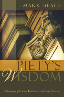 Piety's Wisdom: A Summary of Calvin's Institutes with Study Questions (Beach) - Reformation Heritage Books
