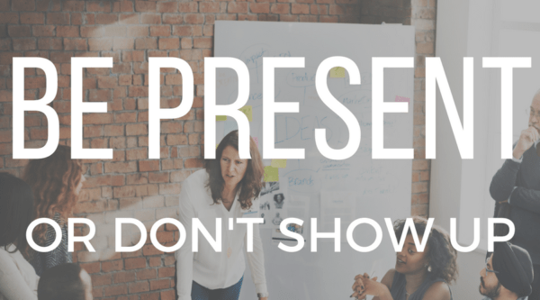 Be Present Or Don't Show Up