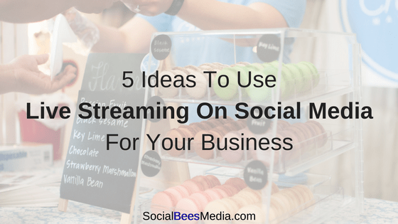 5 Ideas To Use Live Streaming On Social Media For Your Business