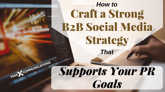 How to Craft a Strong B2B Social Media Strategy That Supports Your PR Goals