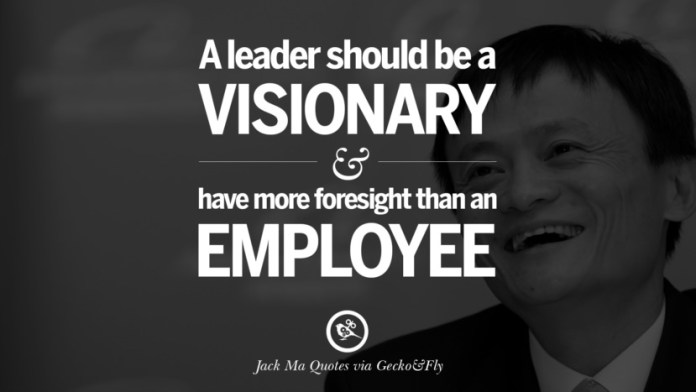 A leader should be visionary and have more foresight than an employee. Jack Ma Quotes on Entrepreneurship, Success, Failure and Competition