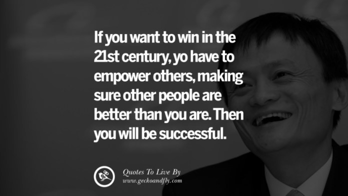 If you want to win in the 21st century, yo have to empower others, making sure other people are better than you are. Then you will be successful. Jack Ma Quotes on Entrepreneurship, Success, Failure and Competition