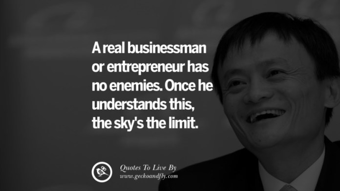 A real businessman or entrepreneur has no enemies. Once he understands this, the sky's the limit. Jack Ma Quotes on Entrepreneurship, Success, Failure and Competition