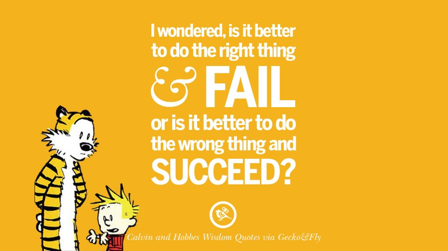 I wondered, is it better to do the right thing and fail or is it better to do the wrong thing and succeed? [ Comic Source ]